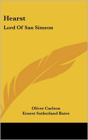 Hearst: Lord of San Simeon - Oliver Carlson, Ernest Sutherland Bates