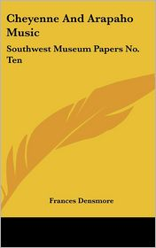 Cheyenne and Arapaho Music: Southwest Museum Papers No. Ten - Frances Densmore
