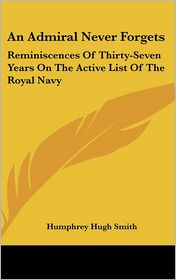 An Admiral Never Forgets: Reminiscences of Thirty-Seven Years on the Active List of the Royal Navy - Humphrey Hugh Smith