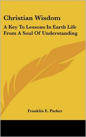 Christian Wisdom: A Key to Lessons in Earth Life from A Soul of Understanding - Franklin E. Parker