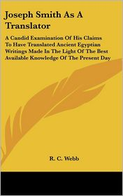Joseph Smith As a Translator: A Candid Examination of His Claims to Have Translated Ancient Egyptian Writings Made in the Light of the Best Available - R.C. Webb