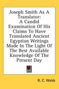 Joseph Smith as a Translator: A Candid Examination of His Claims to Have Translated Ancient Egyptian Writings Made in the Light of the Best Availabl