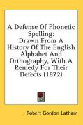 A Defense of Phonetic Spelling: Drawn from a History of the English Alphabet and Orthography, with a Remedy for Their Defects (1872)