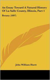 An Essay Toward a Natural History of la Salle County, Illinois, Part: Botany (1897) - John William Huett