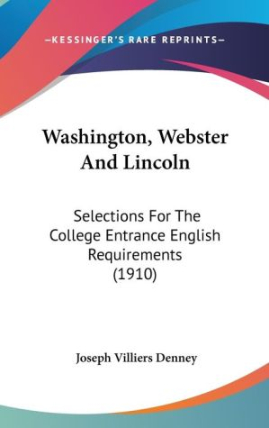 Washington, Webster and Lincoln: Selections for the College Entrance English Requirements (1910) - Joseph Villiers Denney (Editor)