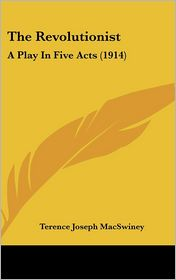 The Revolutionist: A Play in Five Acts (1914) - Terence J. MacSwiney
