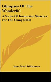 Glimpses of the Wonderful: A Series of Instructive Sketches for the Young (1858) - Issac Dowd Williamson (Editor)
