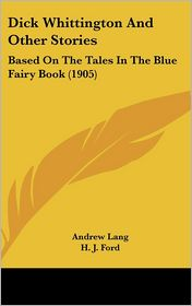 Dick Whittington and Other Stories: Based on the Tales in the Blue Fairy Book (1905) - Andrew Lang (Editor), H.J. Ford (Illustrator), G.P. Jacomb Hood (Illustrator)