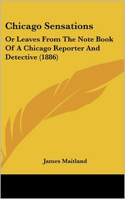 Chicago Sensations: Or Leaves from the Note Book of A Chicago Reporter and Detective (1886) - James Maitland