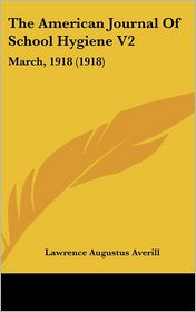 The American Journal of School Hygiene V2: March, 1918 (1918) - Lawrence Augustus Averill (Editor)
