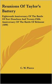 Reunions of Taylor's Battery: Eighteenth Anniversary of the Battle of Fort Donelson and Twenty-Fifth Anniversary of the Battle of Belmont (1890) - C.W. Pierce (Editor)