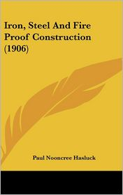 Iron, Steel and Fire Proof Construction - Paul Nooncree Hasluck (Editor)