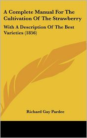 A Complete Manual for the Cultivation of the Strawberry: With A Description of the Best Varieties (1856) - Richard Gay Pardee