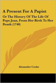 A Present for a Papist: Or the History of the Life of Pope Joan, from Her Birth to Her Death (1740) - Alexander Cooke