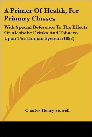 A Primer of Health, for Primary Classes.: With Special Reference to the Effects of Alcoholic Drinks and Tobacco Upon the Human System (1892) - Charles Henry Stowell