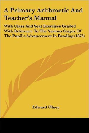 A Primary Arithmetic and Teacher's Manual: With Class and Seat Exercises Graded with Reference to the Various Stages of the Pupil's Advancement in R - Edward Olney