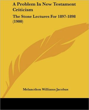 A Problem in New Testament Criticism: The Stone Lectures for 1897-1898 (1900) - Melancthon Williams Jacobus