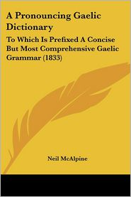 A Pronouncing Gaelic Dictionary: To Which Is Prefixed a Concise But Most Comprehensive Gaelic Grammar (1833) - Neil McAlpine