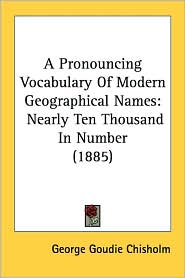A Pronouncing Vocabulary of Modern Geographical Names: Nearly Ten Thousand in Number (1885) - George Goudie Chisholm
