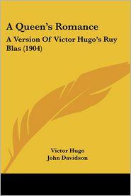 A Queen's Romance: A Version of Victor Hugo's Ruy Blas (1904) - Victor Hugo, John Davidson