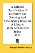 A Rational Classification of Literature for Shelving and Cataloguing Books in a Library: With Alphabetical Index (1882)