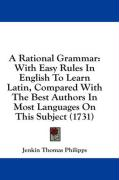 A Rational Grammar: With Easy Rules in English to Learn Latin, Compared with the Best Authors in Most Languages on This Subject (1731)