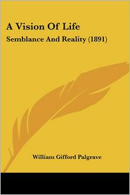 A Vision of Life: Semblance and Reality (1891) - William Gifford Palgrave