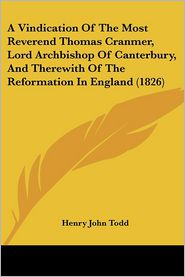 A Vindication of the Most Reverend Thomas Cranmer, Lord Archbishop of Canterbury, and Therewith of the Reformation in England (1826) - Henry John Todd