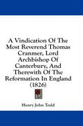 A Vindication of the Most Reverend Thomas Cranmer, Lord Archbishop of Canterbury, and Therewith of the Reformation in England (1826)