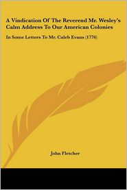 A Vindication of the Reverend Mr. Wesley's Calm Address to Our American Colonies: In Some Letters to Mr. Caleb Evans (1776) - John Fletcher