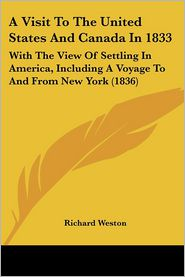 A Visit to the United States and Canada in 1833: With the View of Settling in America, Including a Voyage to and from New York (1836) - Richard Weston