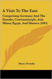 A Visit to the East: Comprising Germany and the Danube, Constantinople, Asia Minor, Egypt, and Idumea (1843) - Henry Formby