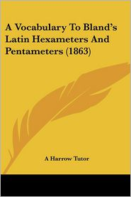 A Vocabulary to Bland's Latin Hexameters and Pentameters (1863) - Harrow Tutor A. Harrow Tutor