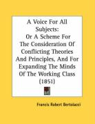 A Voice For All Subjects: Or A Scheme For The Consideration Of Conflicting Theories And Principles, And For Expanding The Minds Of The Working Class (1851)