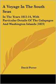 A Voyage in the South Seas: In the Years 1812-14, with Particular Details of the Galapagos and Washington Islands (1823) - David Porter