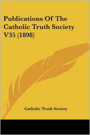 Publications of the Catholic Truth Society V35 (1898) - Catholic Truth Society