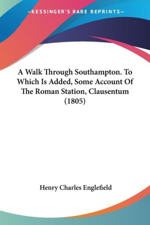 A Walk Through Southampton. to Which Is Added, Some Account of the Roman Station, Clausentum (1805)