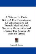 A Winter in Paris: Being a Few Experiences of Observations of French Medical and Sanitary Matters Gained During the Season of 1865-66 (18