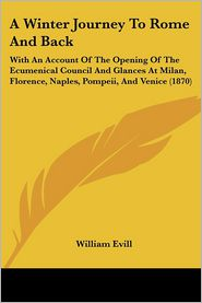 A Winter Journey to Rome and Back: With an Account of the Opening of the Ecumenical Council and Glances at Milan, Florence, Naples, Pompeii, and Ven - William Evill