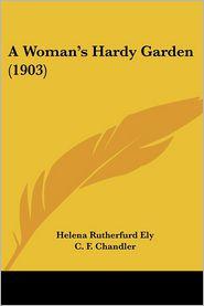 A Woman's Hardy Garden (1903) - Helena Rutherfurd Ely, C. F. Chandler (Illustrator)