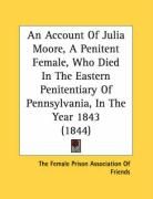 An Account of Julia Moore, a Penitent Female, Who Died in the Eastern Penitentiary of Pennsylvania, in the Year 1843 (1844)