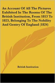 An Account of All the Pictures Exhibited in the Rooms of the British Institution, from 1813 to 1823, Belonging to the Nobility and Gentry of England - Institution British Institution