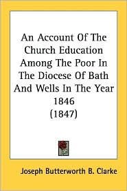 An Account of the Church Education Among the Poor in the Diocese of Bath and Wells in the Year 1846 (1847) - Joseph Butterworth B. Clarke