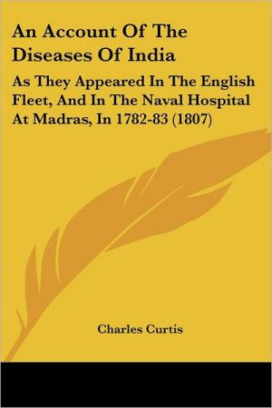 An Account of the Diseases of India: As They Appeared in the English Fleet, and in the Naval Hospital at Madras, in 1782-83 (1807) - Charles Curtis