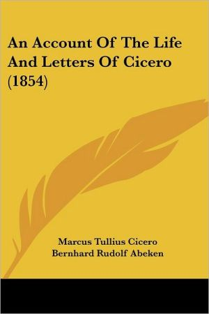 An Account of the Life and Letters of Cicero (1854) - Marcus Tullius Cicero, Bernhard Rudolf Abeken, Charles Merivale (Editor)