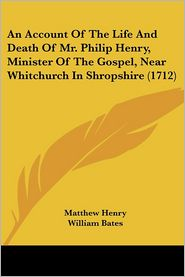 An Account of the Life and Death of Mr. Philip Henry, Minister of the Gospel, Near Whitchurch in Shropshire (1712) - Foreword by Matthew Henry