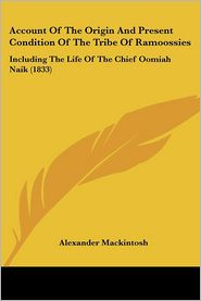 Account of the Origin and Present Condition of the Tribe of Ramoossies: Including the Life of the Chief Oomiah Naik (1833) - Alexander Mackintosh