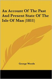 An Account Of The Past And Present State Of The Isle Of Man (1811) - George Woods
