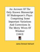 An Account Of The Only Known Manuscript Of Shakespeare's Plays: Comprising Some Important Variations And Corrections In The Merry Wives Of Windsor (1843)