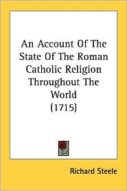 An Account of the State of the Roman Catholic Religion Throughout the World (1715) - Richard Steele